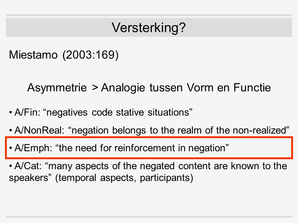 "Versterking? Miestamo (2003:169) Asymmetrie > Analogie tussen Vorm en Functie A/Fin: ""negatives code stative situations"" A/NonReal: ""negation belongs"