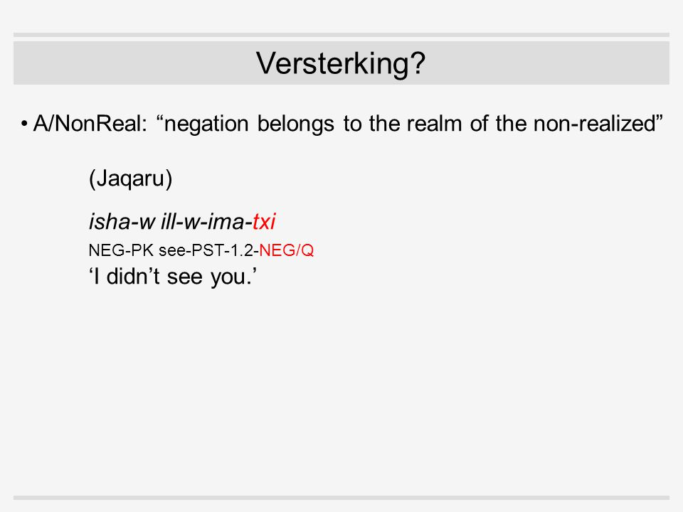 """Versterking? A/NonReal: """"negation belongs to the realm of the non-realized"""" (Jaqaru) isha-w ill-w-ima-txi NEG-PK see-PST-1.2-NEG/Q 'I didn't see you.'"""