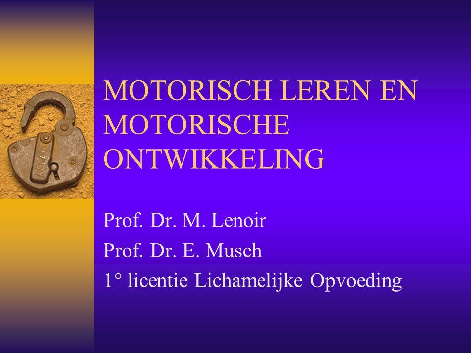MOTORISCH LEREN EN MOTORISCHE ONTWIKKELING Prof. Dr. M. Lenoir Prof. Dr. E. Musch 1° licentie Lichamelijke Opvoeding