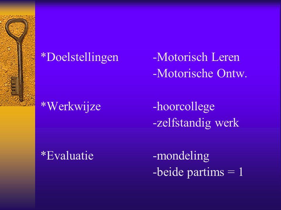 *Doelstellingen-Motorisch Leren -Motorische Ontw. *Werkwijze-hoorcollege -zelfstandig werk *Evaluatie-mondeling -beide partims = 1