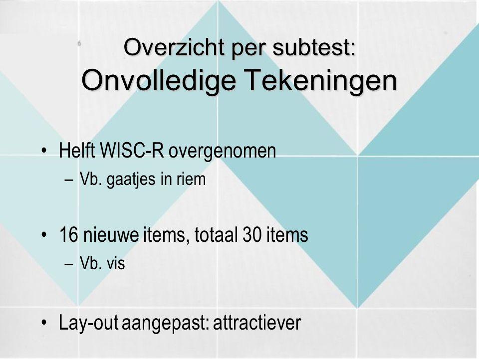 Overzicht per subtest: Onvolledige Tekeningen Helft WISC-R overgenomen –Vb. gaatjes in riem 16 nieuwe items, totaal 30 items –Vb. vis Lay-out aangepas