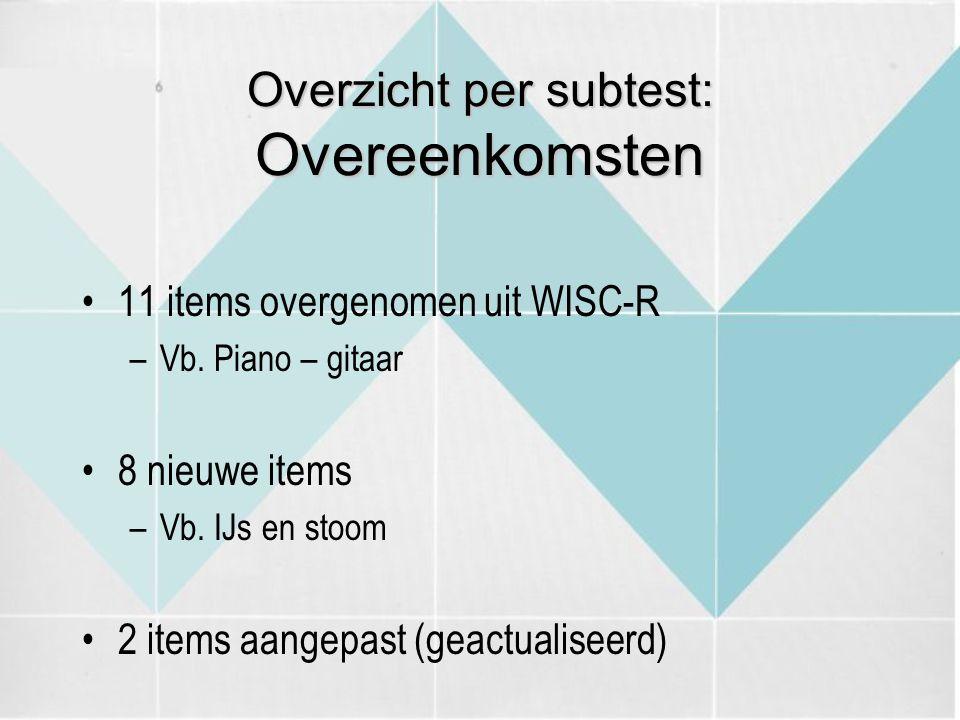 Overzicht per subtest: Overeenkomsten 11 items overgenomen uit WISC-R –Vb. Piano – gitaar 8 nieuwe items –Vb. IJs en stoom 2 items aangepast (geactual