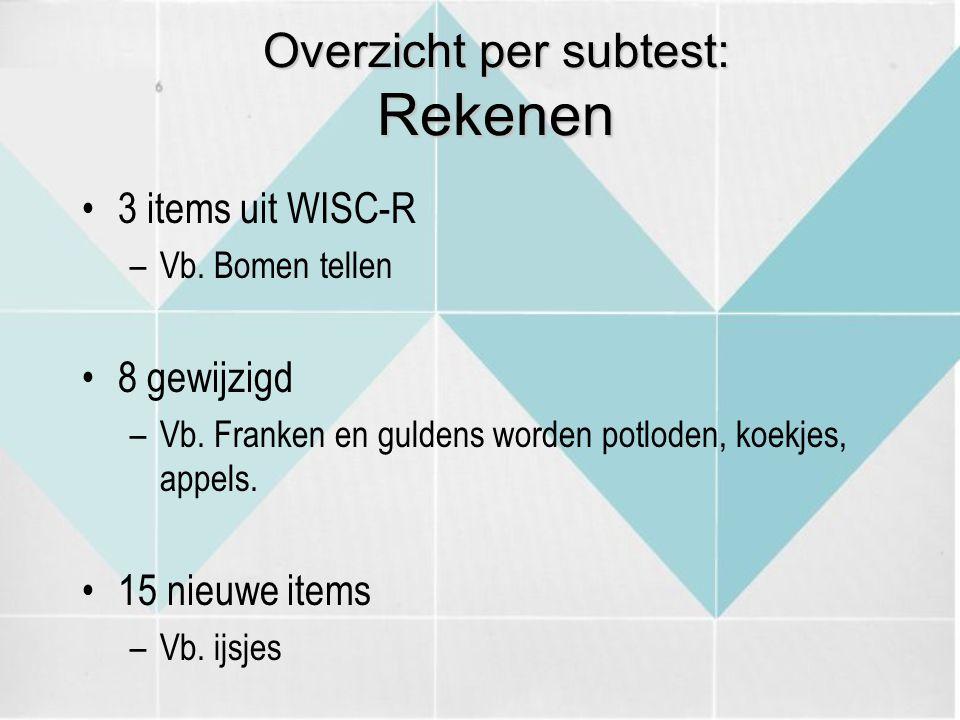 Overzicht per subtest: Rekenen 3 items uit WISC-R –Vb. Bomen tellen 8 gewijzigd –Vb. Franken en guldens worden potloden, koekjes, appels. 15 nieuwe it