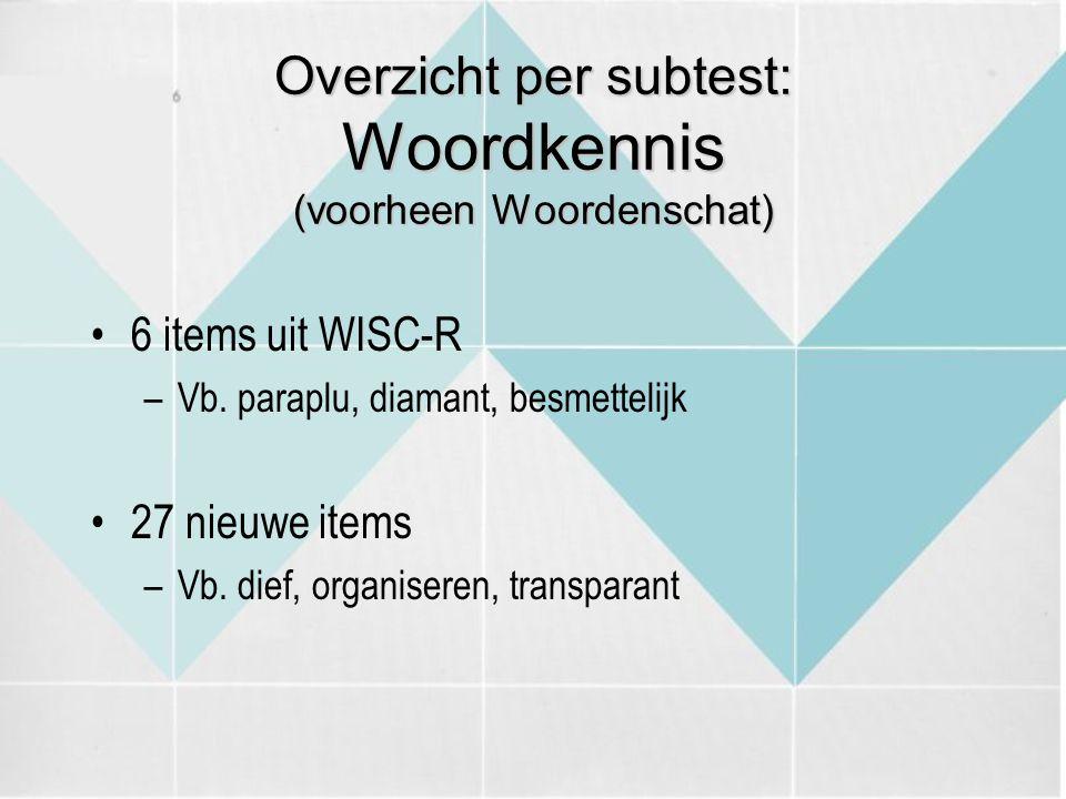Overzicht per subtest: Woordkennis (voorheen Woordenschat) 6 items uit WISC-R –Vb. paraplu, diamant, besmettelijk 27 nieuwe items –Vb. dief, organiser