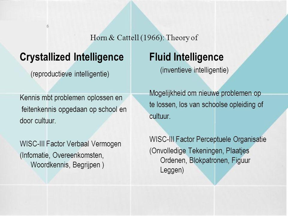 Horn & Cattell (1966): Theory of Crystallized Intelligence (reproductieve intelligentie) Kennis mbt problemen oplossen en feitenkennis opgedaan op sch