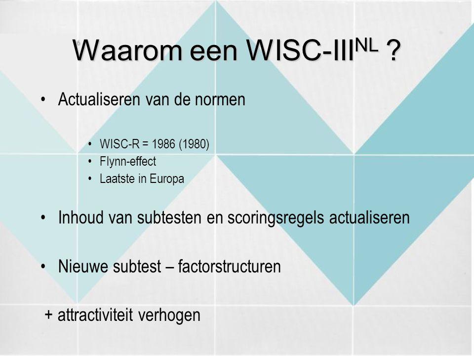 Waarom een WISC-III NL ? Actualiseren van de normen WISC-R = 1986 (1980) Flynn-effect Laatste in Europa Inhoud van subtesten en scoringsregels actuali