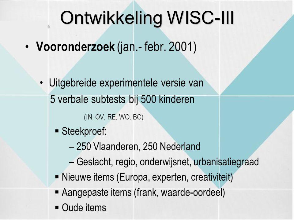 Ontwikkeling WISC-III Vooronderzoek (jan.- febr. 2001) Uitgebreide experimentele versie van 5 verbale subtests bij 500 kinderen (IN, OV, RE, WO, BG) 