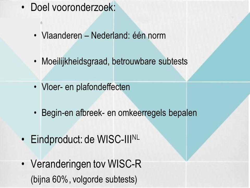 Doel vooronderzoek: Vlaanderen – Nederland: één norm Moeilijkheidsgraad, betrouwbare subtests Vloer- en plafondeffecten Begin-en afbreek- en omkeerreg