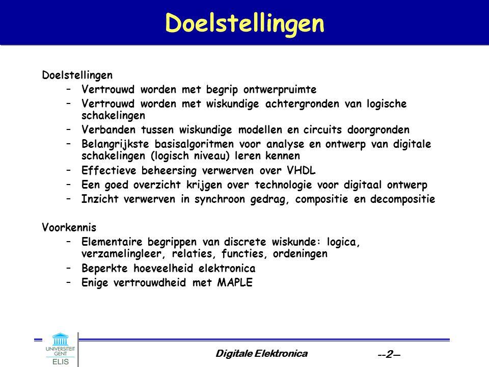 Digitale Elektronica --2-- Doelstellingen –Vertrouwd worden met begrip ontwerpruimte –Vertrouwd worden met wiskundige achtergronden van logische schakelingen –Verbanden tussen wiskundige modellen en circuits doorgronden –Belangrijkste basisalgoritmen voor analyse en ontwerp van digitale schakelingen (logisch niveau) leren kennen –Effectieve beheersing verwerven over VHDL –Een goed overzicht krijgen over technologie voor digitaal ontwerp –Inzicht verwerven in synchroon gedrag, compositie en decompositie Voorkennis –Elementaire begrippen van discrete wiskunde: logica, verzamelingleer, relaties, functies, ordeningen –Beperkte hoeveelheid elektronica –Enige vertrouwdheid met MAPLE