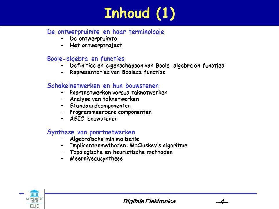 Digitale Elektronica --4-- Inhoud (1) De ontwerpruimte en haar terminologie –De ontwerpruimte –Het ontwerptraject Boole-algebra en functies –Definities en eigenschappen van Boole-algebra en functies –Representaties van Boolese functies Schakelnetwerken en hun bouwstenen –Poortnetwerken versus taknetwerken –Analyse van taknetwerken –Standaardcomponenten –Programmeerbare componenten –ASIC-bouwstenen Synthese van poortnetwerken –Algebraïsche minimalisatie –Implicantenmethoden: McCluskey's algoritme –Topologische en heuristische methoden –Meerniveausynthese