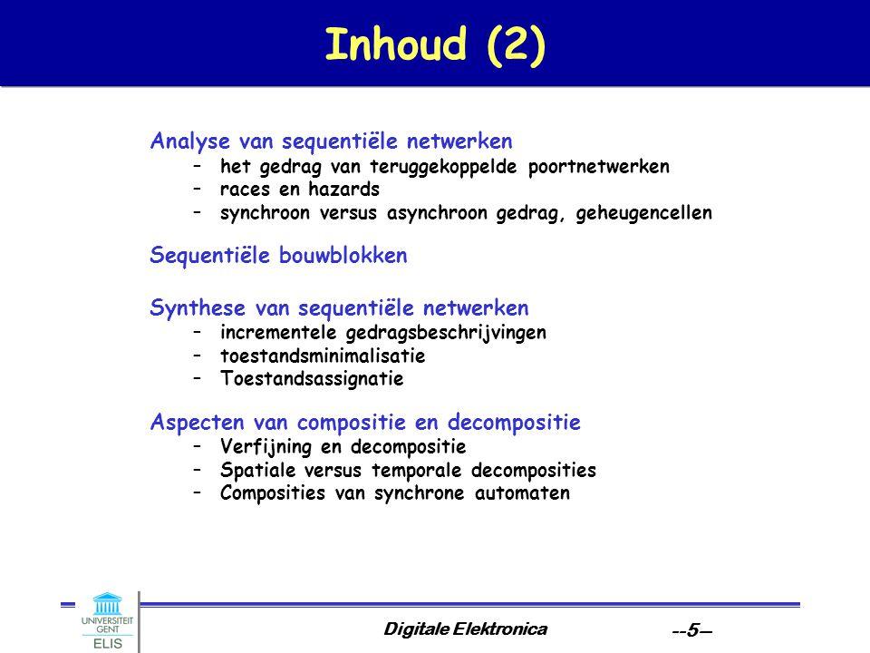 Digitale Elektronica --5-- Inhoud (2) Analyse van sequentiële netwerken –het gedrag van teruggekoppelde poortnetwerken –races en hazards –synchroon versus asynchroon gedrag, geheugencellen Sequentiële bouwblokken Synthese van sequentiële netwerken –incrementele gedragsbeschrijvingen –toestandsminimalisatie –Toestandsassignatie Aspecten van compositie en decompositie –Verfijning en decompositie –Spatiale versus temporale decomposities –Composities van synchrone automaten