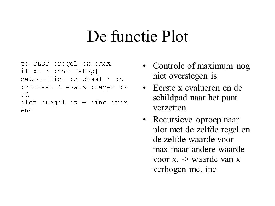 De functie Plot Controle of maximum nog niet overstegen is Eerste x evalueren en de schildpad naar het punt verzetten Recursieve oproep naar plot met