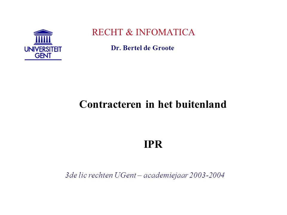 RECHT & INFOMATICA 3de lic rechten UGent – academiejaar 2003-2004 Dr. Bertel de Groote Contracteren in het buitenland IPR