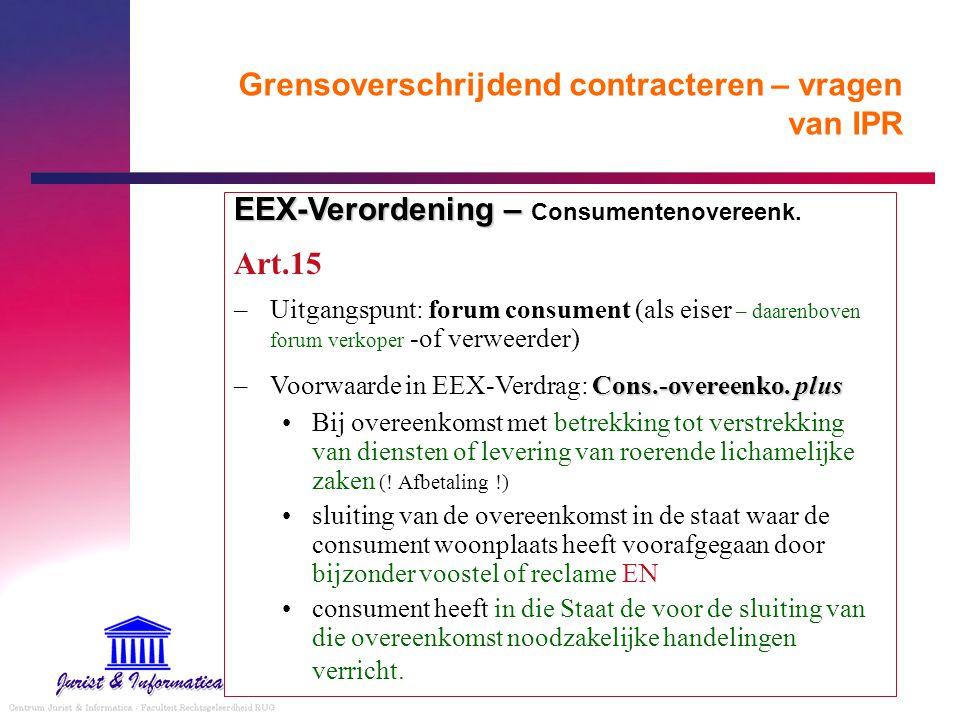 Grensoverschrijdend contracteren – vragen van IPR EEX-Verordening – EEX-Verordening – Consumentenovereenk. Art.15 –Uitgangspunt: forum consument (als