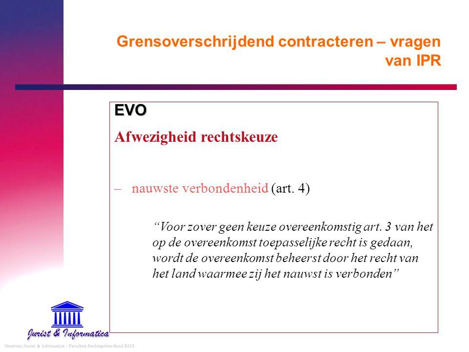 """Grensoverschrijdend contracteren – vragen van IPR EVO Afwezigheid rechtskeuze –nauwste verbondenheid (art. 4) """"Voor zover geen keuze overeenkomstig ar"""