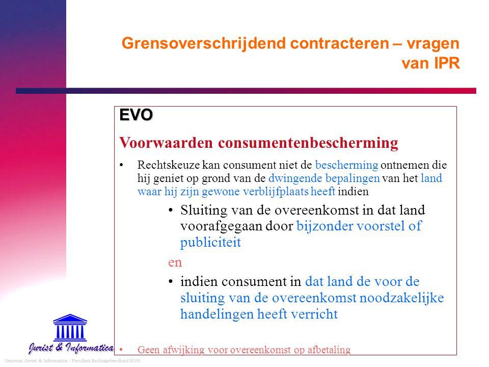 Grensoverschrijdend contracteren – vragen van IPR EVO Voorwaarden consumentenbescherming Rechtskeuze kan consument niet de bescherming ontnemen die hi