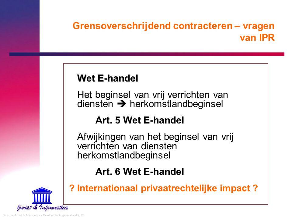 Grensoverschrijdend contracteren – vragen van IPR Wet E-handel Het beginsel van vrij verrichten van diensten  herkomstlandbeginsel Art. 5 Wet E-hande