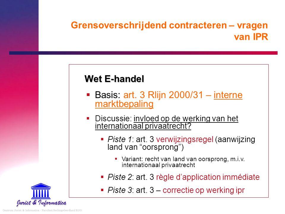 Grensoverschrijdend contracteren – vragen van IPR Wet E-handel  Basis: art. 3 Rlijn 2000/31 – interne marktbepaling  Discussie: invloed op de werkin