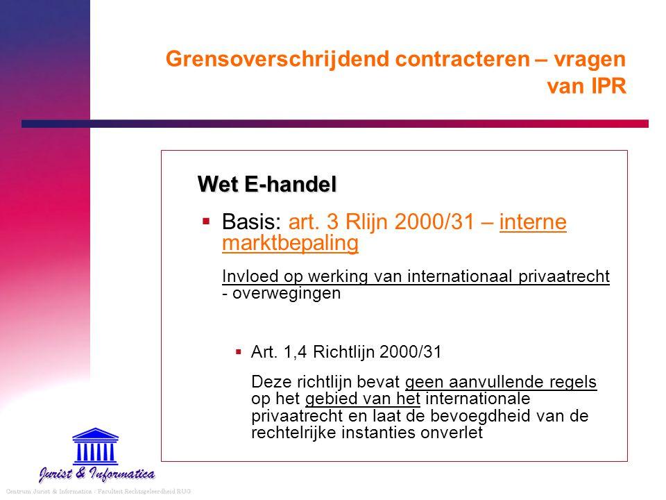 Grensoverschrijdend contracteren – vragen van IPR Wet E-handel  Basis: art. 3 Rlijn 2000/31 – interne marktbepaling Invloed op werking van internatio