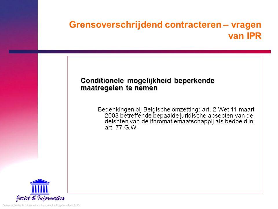 Grensoverschrijdend contracteren – vragen van IPR Conditionele mogelijkheid beperkende maatregelen te nemen Bedenkingen bij Belgische omzetting: art.