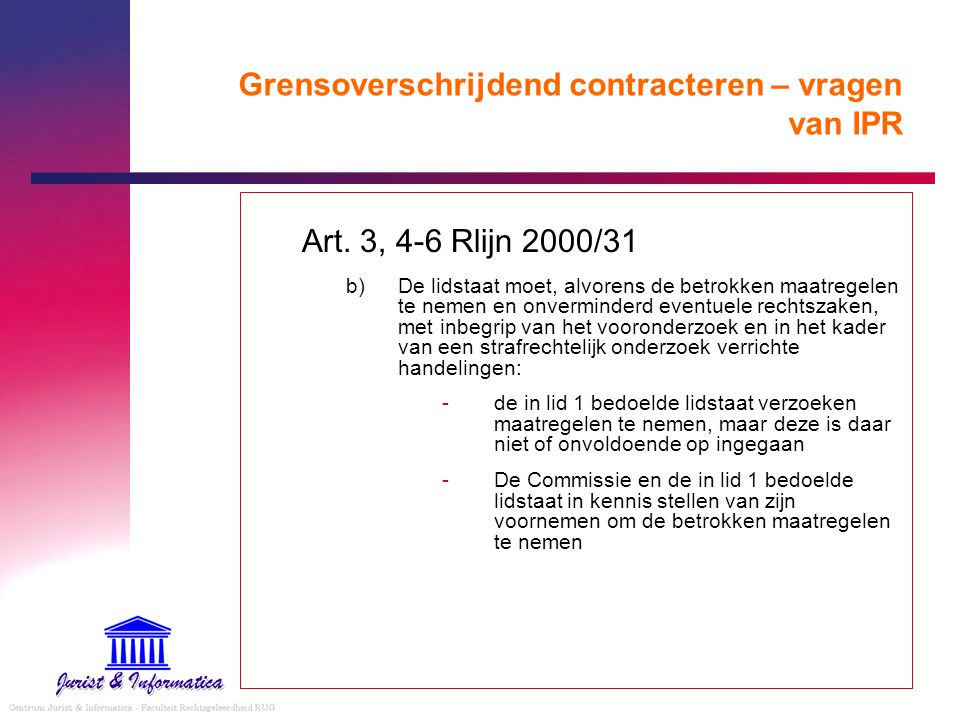 Grensoverschrijdend contracteren – vragen van IPR Art. 3, 4-6 Rlijn 2000/31 b) De lidstaat moet, alvorens de betrokken maatregelen te nemen en onvermi