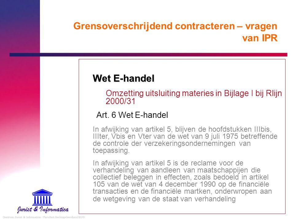 Grensoverschrijdend contracteren – vragen van IPR Wet E-handel Omzetting uitsluiting materies in Bijlage I bij Rlijn 2000/31 Art. 6 Wet E-handel In af