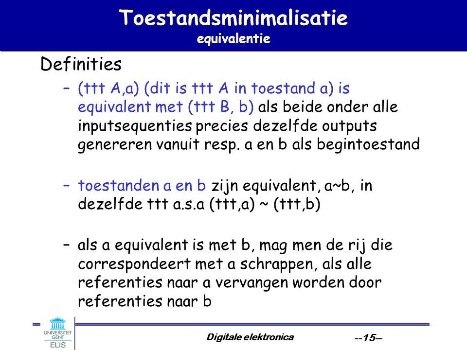 Digitale elektronica --15-- Toestandsminimalisatie equivalentie Definities –(ttt A,a) (dit is ttt A in toestand a) is equivalent met (ttt B, b) als be