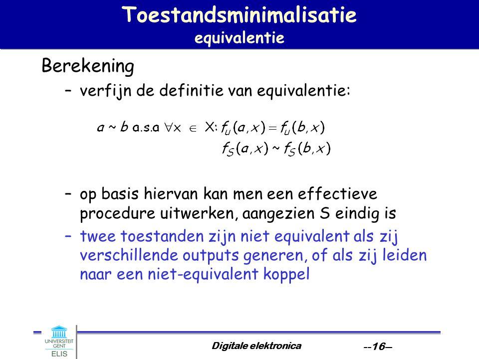 Digitale elektronica --16-- Toestandsminimalisatie equivalentie Berekening –verfijn de definitie van equivalentie: –op basis hiervan kan men een effec