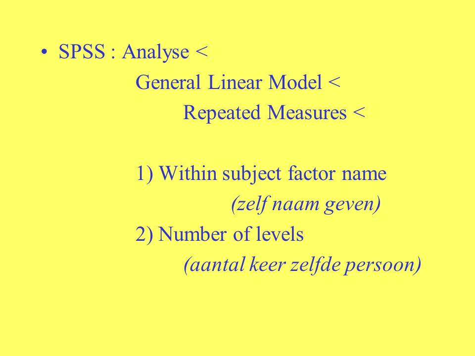 SPSS : Analyse < General Linear Model < Repeated Measures < 1) Within subject factor name (zelf naam geven) 2) Number of levels (aantal keer zelfde pe