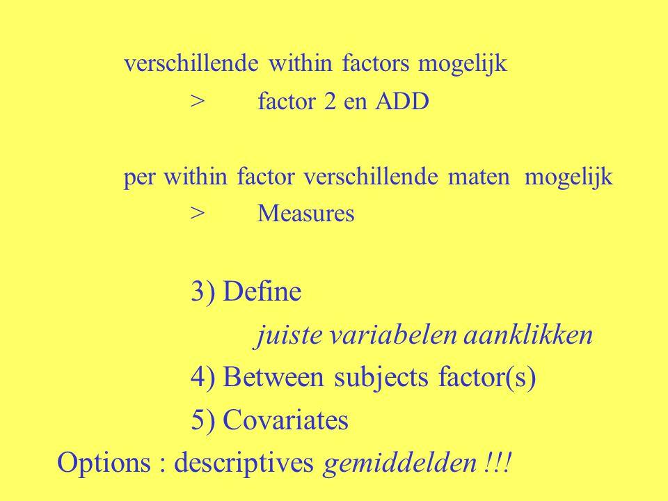 verschillende within factors mogelijk >factor 2 en ADD per within factor verschillende maten mogelijk >Measures 3) Define juiste variabelen aanklikken