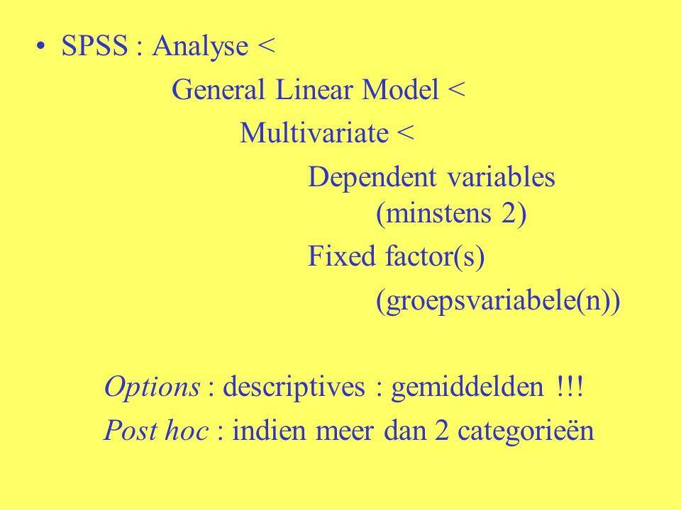 SPSS : Analyse < General Linear Model < Multivariate < Dependent variables (minstens 2) Fixed factor(s) (groepsvariabele(n)) Options : descriptives :