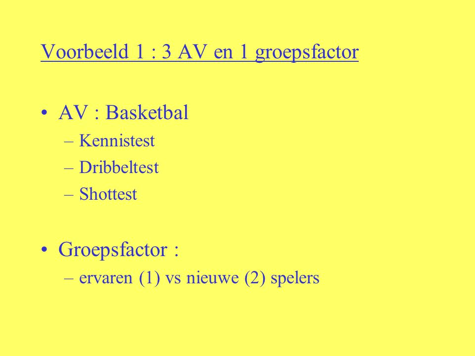 Voorbeeld 1 : 3 AV en 1 groepsfactor AV : Basketbal –Kennistest –Dribbeltest –Shottest Groepsfactor : –ervaren (1) vs nieuwe (2) spelers