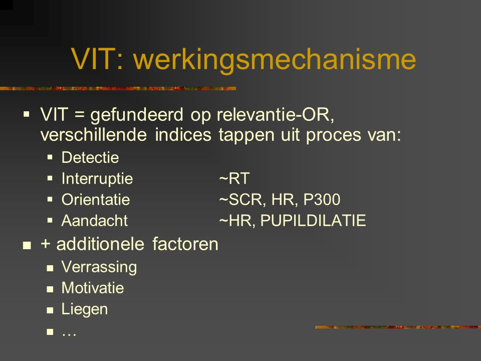 VIT: werkingsmechanisme  VIT = gefundeerd op relevantie-OR, verschillende indices tappen uit proces van:  Detectie  Interruptie ~RT  Orientatie ~SCR, HR, P300  Aandacht ~HR, PUPILDILATIE + additionele factoren Verrassing Motivatie Liegen …