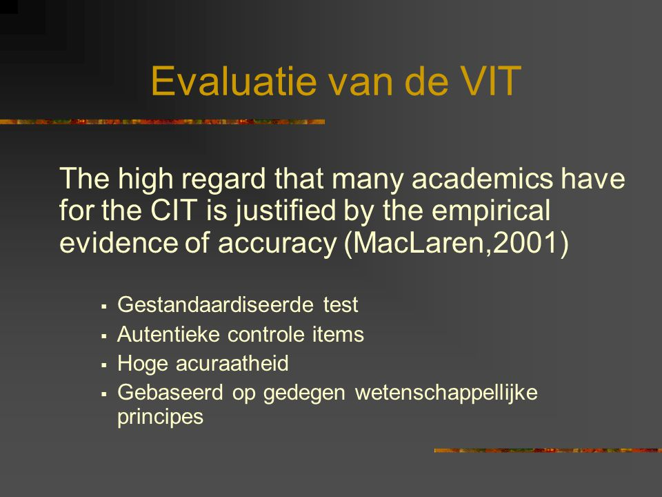 Evaluatie van de VIT The high regard that many academics have for the CIT is justified by the empirical evidence of accuracy (MacLaren,2001)  Gestandaardiseerde test  Autentieke controle items  Hoge acuraatheid  Gebaseerd op gedegen wetenschappellijke principes