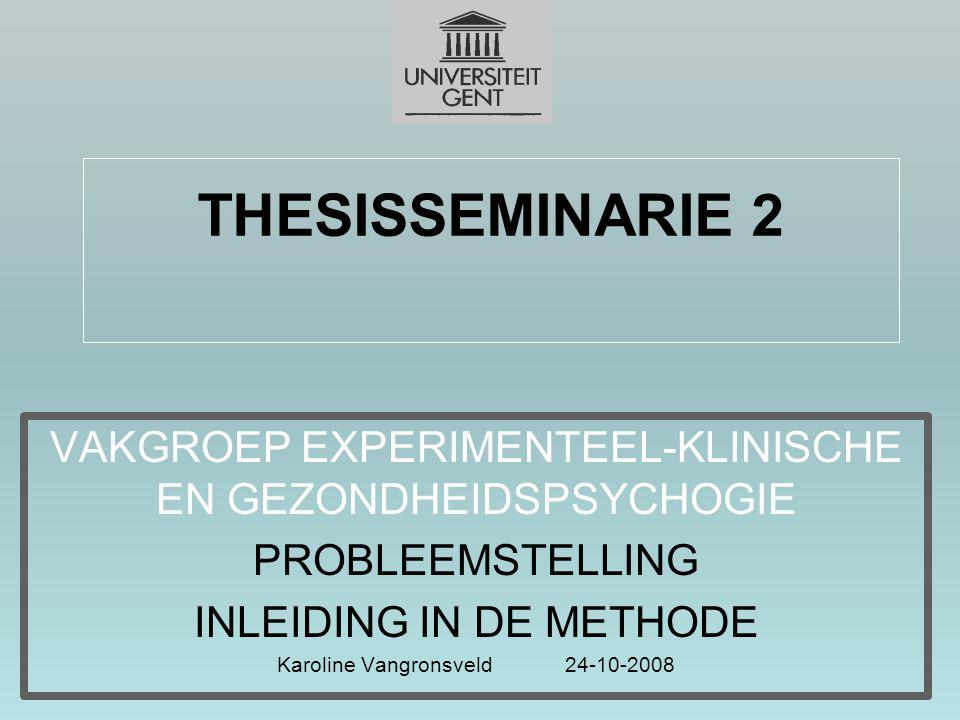 THESISSEMINARIE 2 VAKGROEP EXPERIMENTEEL-KLINISCHE EN GEZONDHEIDSPSYCHOGIE PROBLEEMSTELLING INLEIDING IN DE METHODE Karoline Vangronsveld24-10-2008