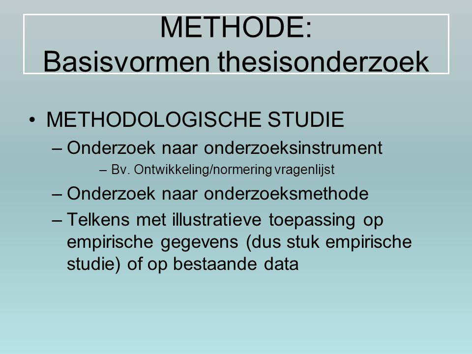 METHODE: Basisvormen thesisonderzoek METHODOLOGISCHE STUDIE –Onderzoek naar onderzoeksinstrument –Bv. Ontwikkeling/normering vragenlijst –Onderzoek na