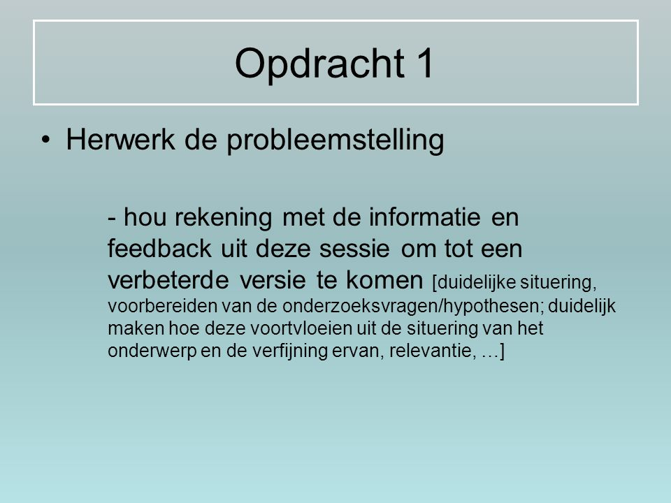 Opdracht 1 Herwerk de probleemstelling - hou rekening met de informatie en feedback uit deze sessie om tot een verbeterde versie te komen [duidelijke