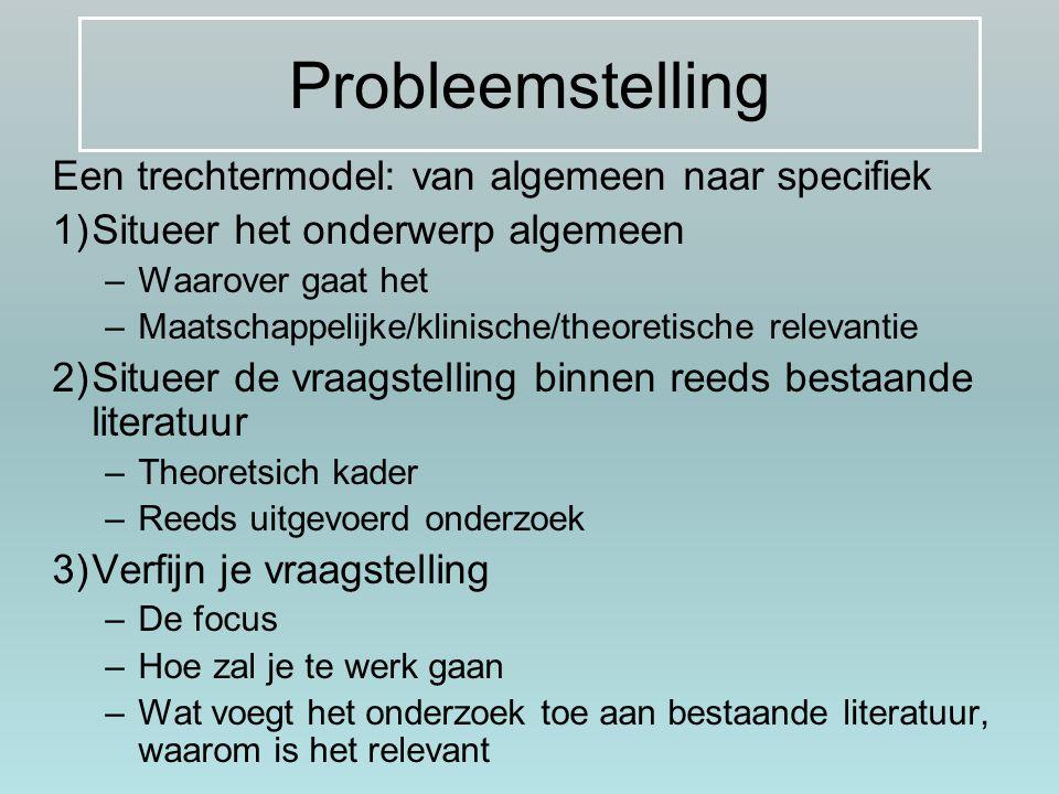Probleemstelling Een trechtermodel: van algemeen naar specifiek 1)Situeer het onderwerp algemeen –Waarover gaat het –Maatschappelijke/klinische/theore