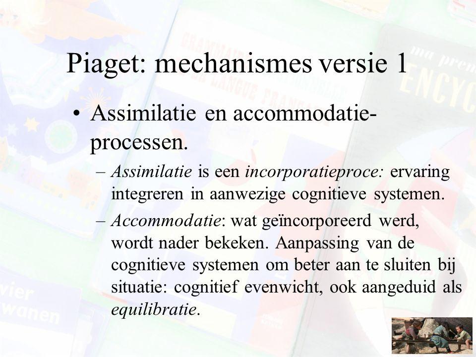 Piaget: mechanismes versie 1 Assimilatie en accommodatie- processen. –Assimilatie is een incorporatieproce: ervaring integreren in aanwezige cognitiev