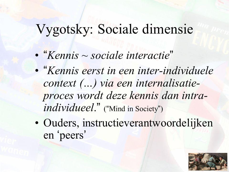 """Vygotsky: Sociale dimensie """"Kennis ~ sociale interactie"""" """"Kennis eerst in een inter-individuele context (…) via een internalisatie- proces wordt deze"""