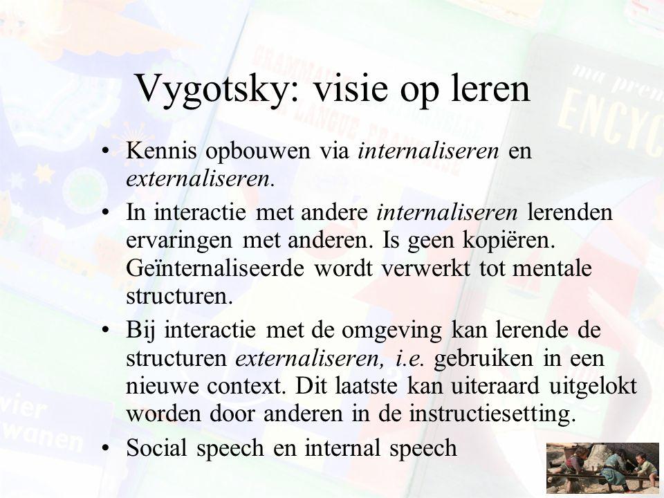 Vygotsky: visie op leren Kennis opbouwen via internaliseren en externaliseren. In interactie met andere internaliseren lerenden ervaringen met anderen