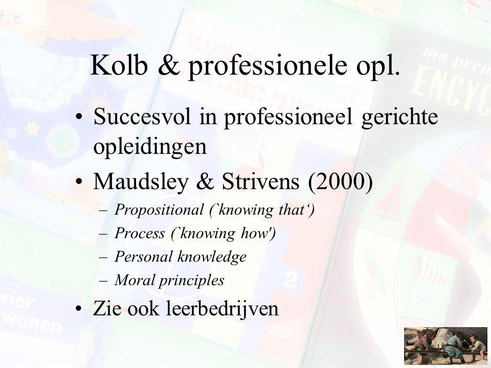 Kolb & professionele opl. Succesvol in professioneel gerichte opleidingen Maudsley & Strivens (2000) –Propositional (`knowing that') –Process (`knowin