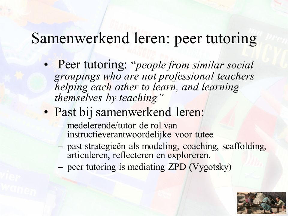 "Samenwerkend leren: peer tutoring Peer tutoring: ""people from similar social groupings who are not professional teachers helping each other to learn,"