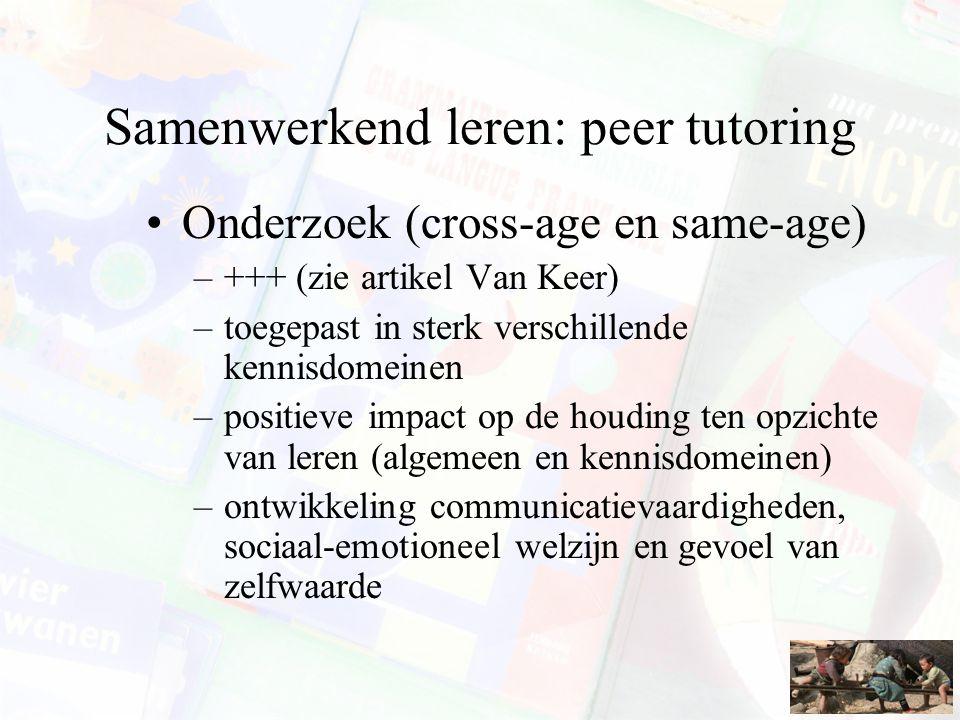 Samenwerkend leren: peer tutoring Onderzoek (cross-age en same-age) –+++ (zie artikel Van Keer) –toegepast in sterk verschillende kennisdomeinen –posi