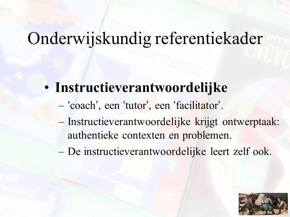 Onderwijskundig referentiekader Instructieverantwoordelijke –'coach', een 'tutor', een 'facilitator'. –Instructieverantwoordelijke krijgt ontwerptaak: