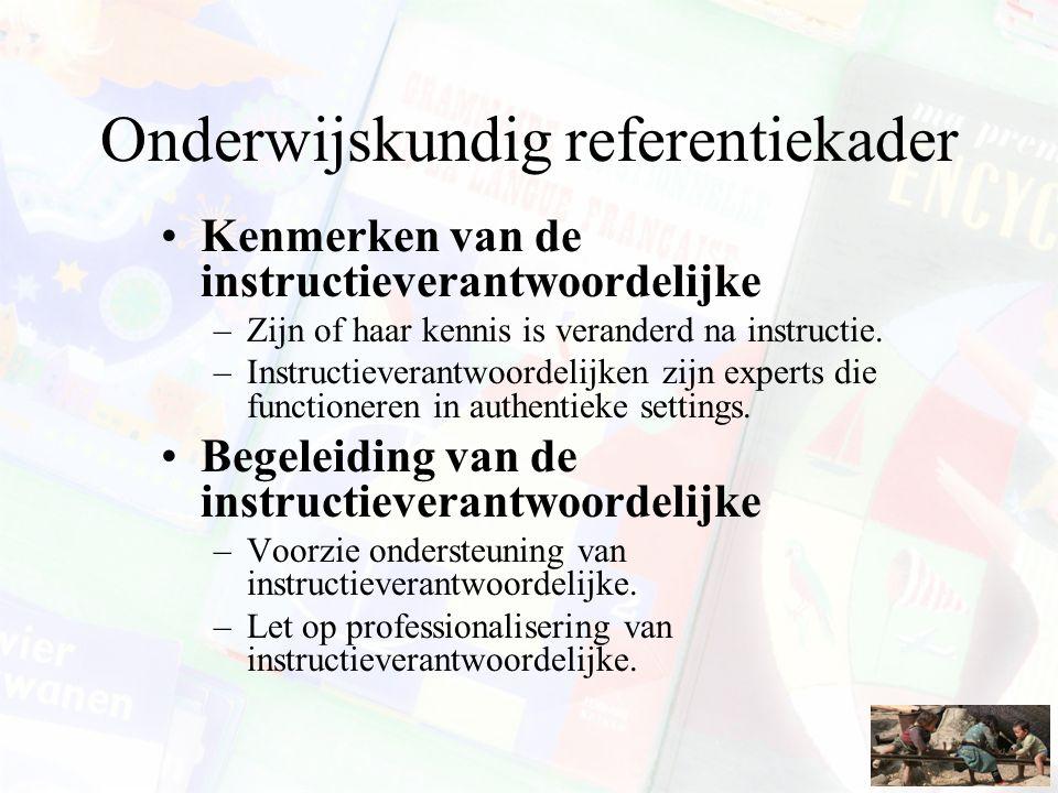 Onderwijskundig referentiekader Kenmerken van de instructieverantwoordelijke –Zijn of haar kennis is veranderd na instructie. –Instructieverantwoordel