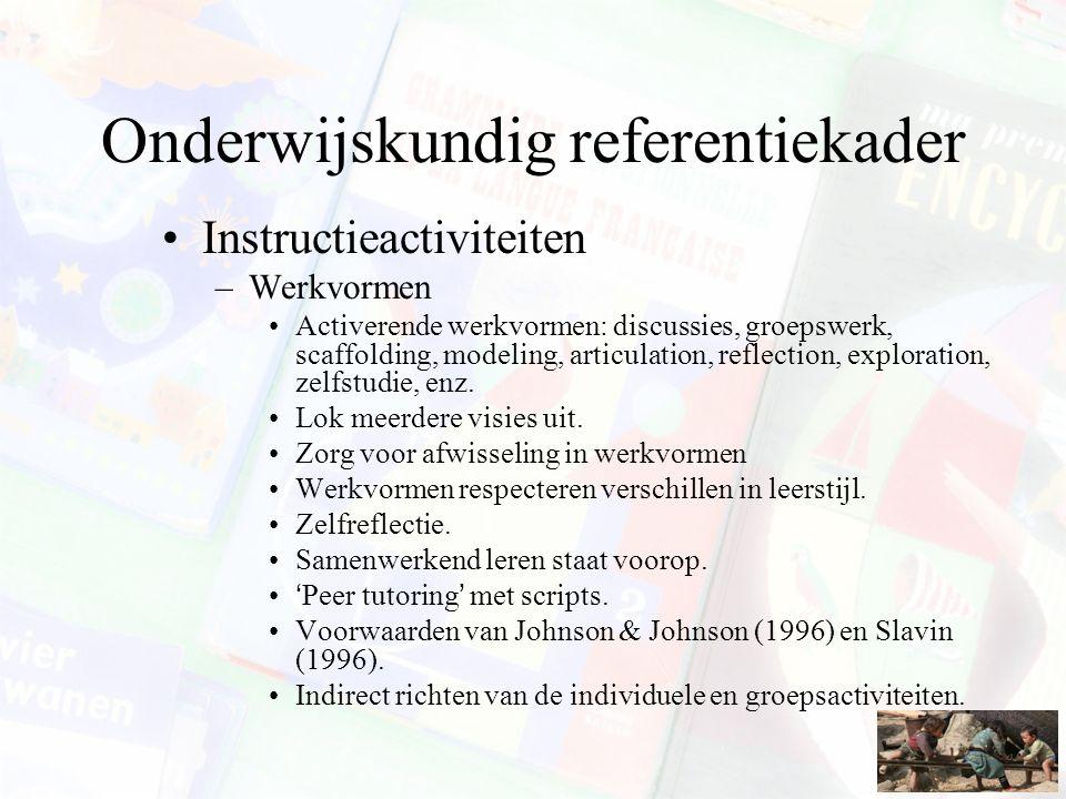 Onderwijskundig referentiekader Instructieactiviteiten –Werkvormen Activerende werkvormen: discussies, groepswerk, scaffolding, modeling, articulation