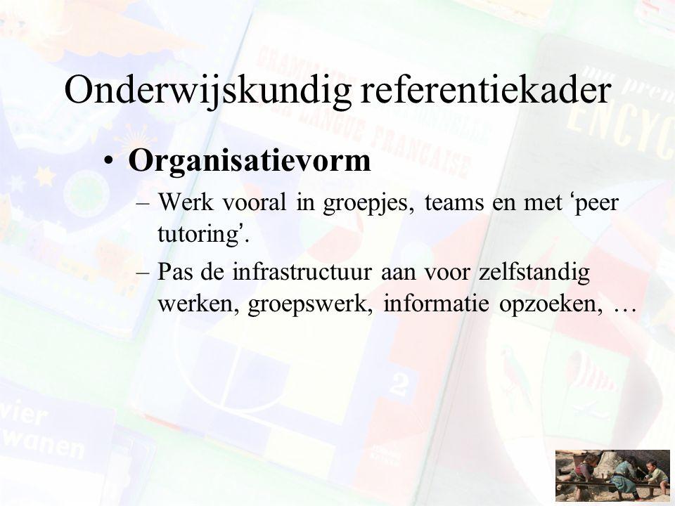 Onderwijskundig referentiekader Organisatievorm –Werk vooral in groepjes, teams en met 'peer tutoring'. –Pas de infrastructuur aan voor zelfstandig we