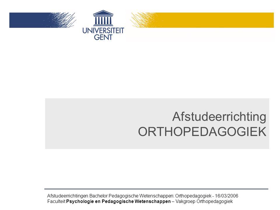 Afstudeerrichtingen Bachelor Pedagogische Wetenschappen: Orthopedagogiek - 16/03/2006 Faculteit Psychologie en Pedagogische Wetenschappen – Vakgroep Orthopedagogiek Afstudeerrichting ORTHOPEDAGOGIEK