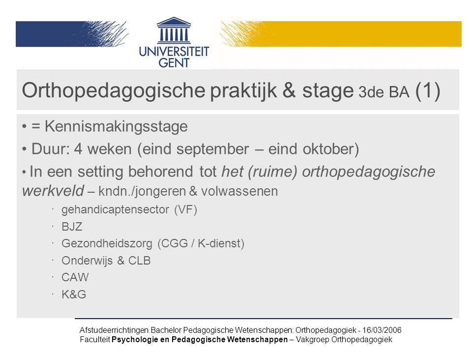 Afstudeerrichtingen Bachelor Pedagogische Wetenschappen: Orthopedagogiek - 16/03/2006 Faculteit Psychologie en Pedagogische Wetenschappen – Vakgroep Orthopedagogiek Orthopedagogische praktijk & stage 3de BA (1) = Kennismakingsstage Duur: 4 weken (eind september – eind oktober) In een setting behorend tot het (ruime) orthopedagogische werkveld – kndn./jongeren & volwassenen ‧ gehandicaptensector (VF) ‧ BJZ ‧ Gezondheidszorg (CGG / K-dienst) ‧ Onderwijs & CLB ‧ CAW ‧ K&G